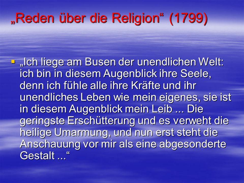 Reden über die Religion (1799) Ich liege am Busen der unendlichen Welt: ich bin in diesem Augenblick ihre Seele, denn ich fühle alle ihre Kräfte und i