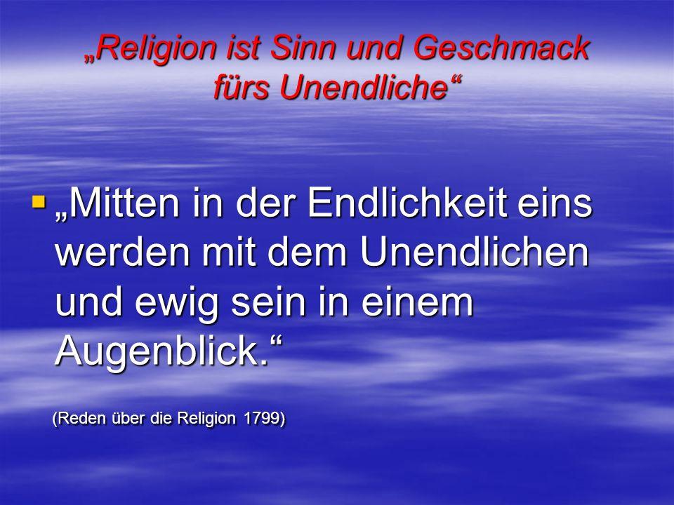 Religion ist Sinn und Geschmack fürs UnendlicheReligion ist Sinn und Geschmack fürs Unendliche Mitten in der Endlichkeit eins werden mit dem Unendlich