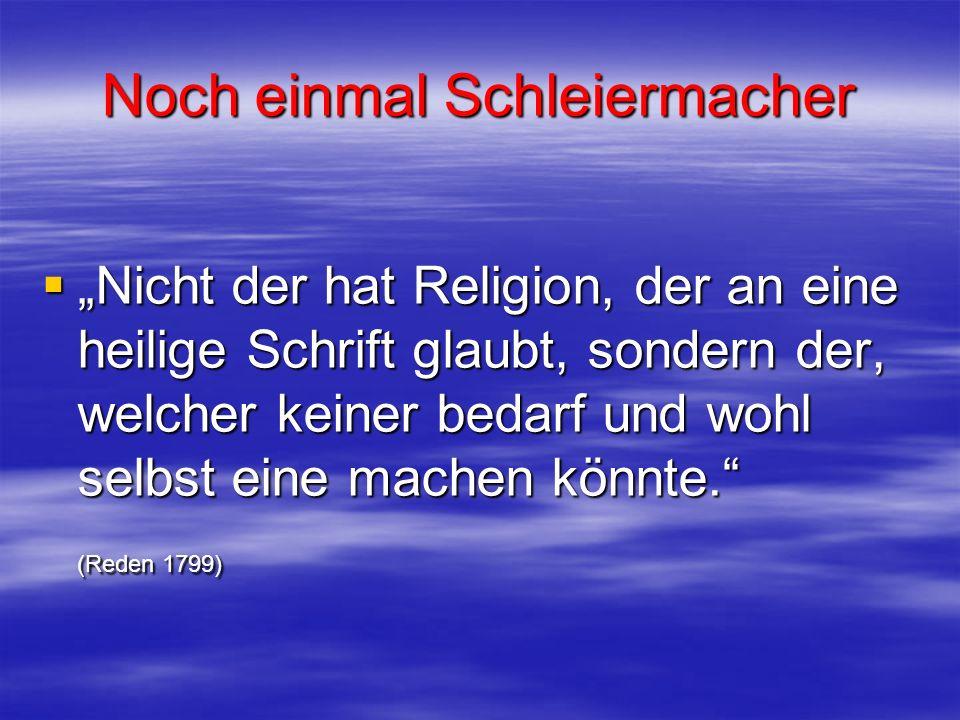 Noch einmal Schleiermacher Nicht der hat Religion, der an eine heilige Schrift glaubt, sondern der, welcher keiner bedarf und wohl selbst eine machen