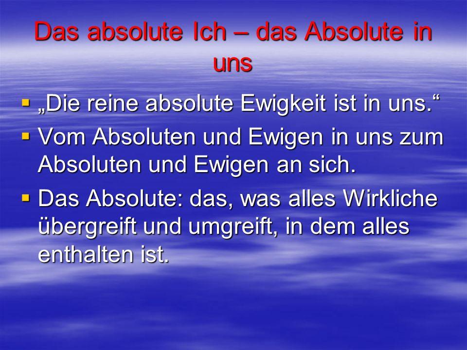 Das absolute Ich – das Absolute in uns Die reine absolute Ewigkeit ist in uns. Die reine absolute Ewigkeit ist in uns. Vom Absoluten und Ewigen in uns