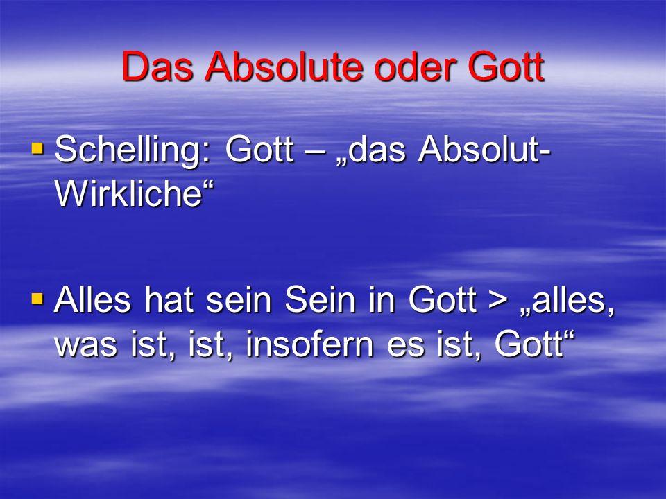 Das Absolute oder Gott Schelling: Gott – das Absolut- Wirkliche Schelling: Gott – das Absolut- Wirkliche Alles hat sein Sein in Gott > alles, was ist,