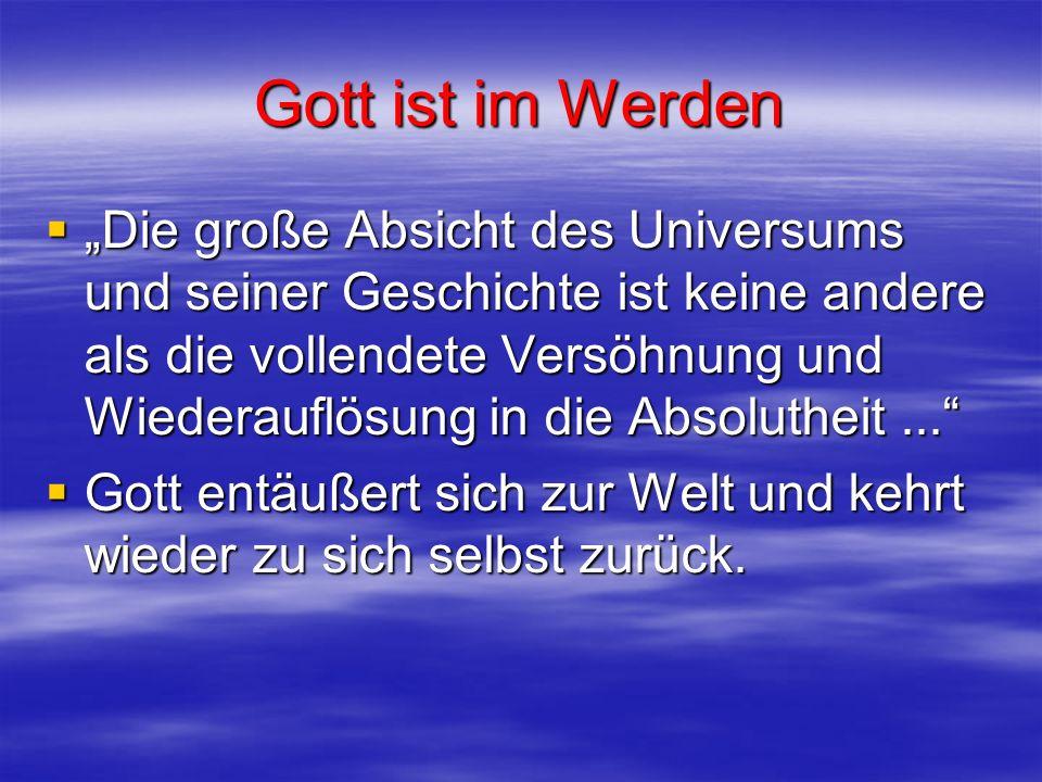 Gott ist im Werden Die große Absicht des Universums und seiner Geschichte ist keine andere als die vollendete Versöhnung und Wiederauflösung in die Ab