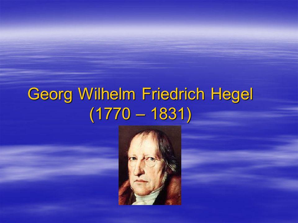 Georg Wilhelm Friedrich Hegel (1770 – 1831)