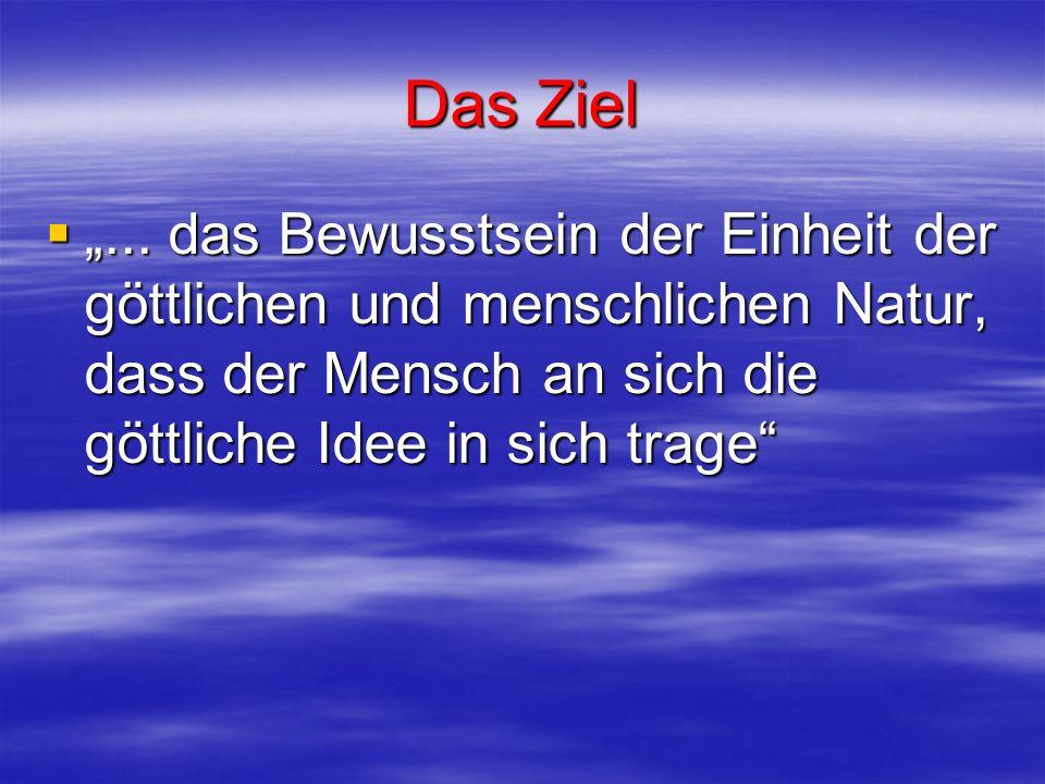 Das Ziel... das Bewusstsein der Einheit der göttlichen und menschlichen Natur, dass der Mensch an sich die göttliche Idee in sich trage... das Bewusst