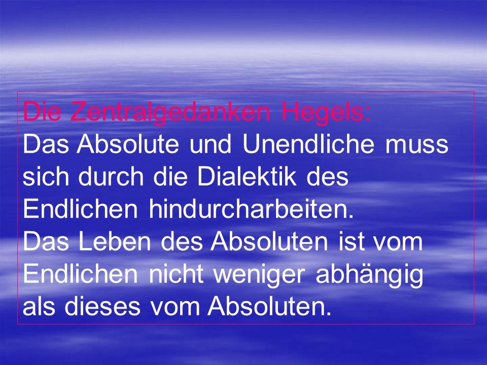 Die Zentralgedanken Hegels: Das Absolute und Unendliche muss sich durch die Dialektik des Endlichen hindurcharbeiten. Das Leben des Absoluten ist vom