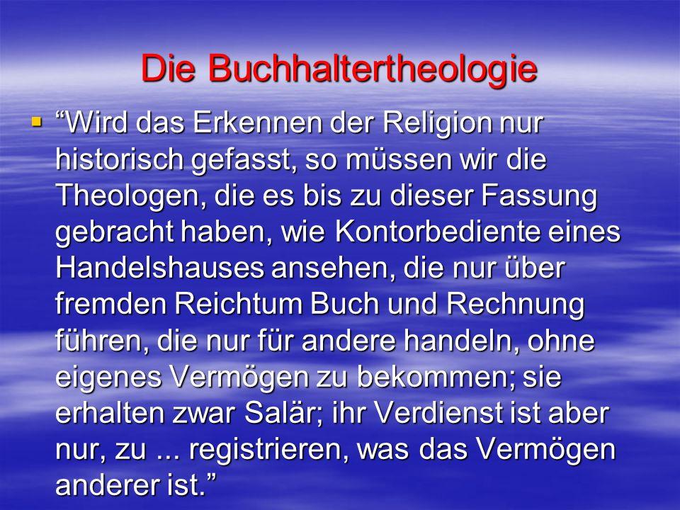 Die Buchhaltertheologie Wird das Erkennen der Religion nur historisch gefasst, so müssen wir die Theologen, die es bis zu dieser Fassung gebracht habe