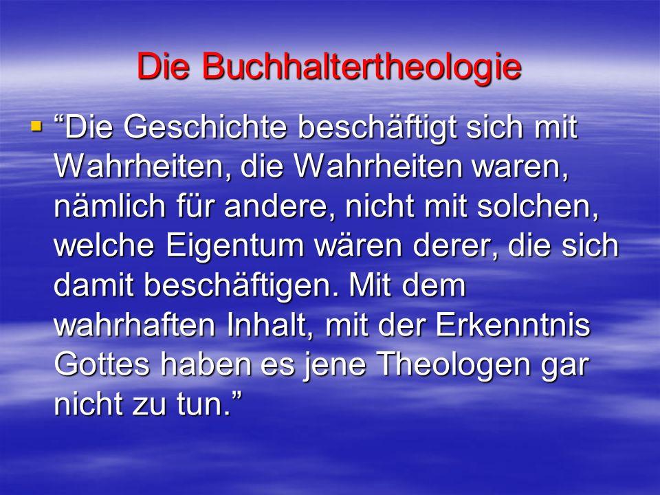 Die Buchhaltertheologie Die Geschichte beschäftigt sich mit Wahrheiten, die Wahrheiten waren, nämlich für andere, nicht mit solchen, welche Eigentum w