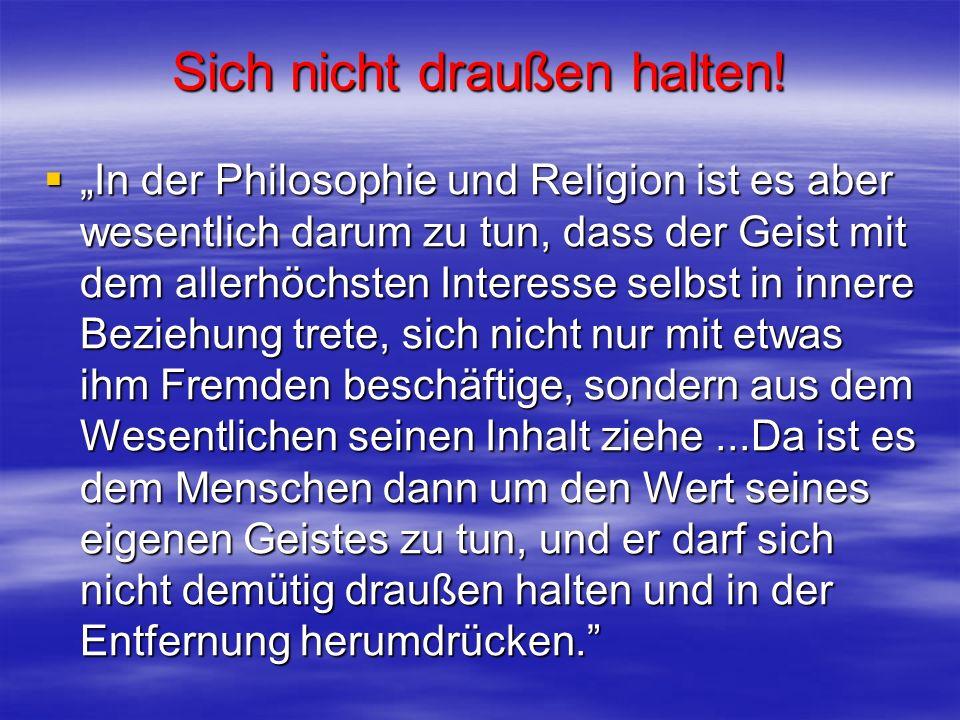 Sich nicht draußen halten! In der Philosophie und Religion ist es aber wesentlich darum zu tun, dass der Geist mit dem allerhöchsten Interesse selbst
