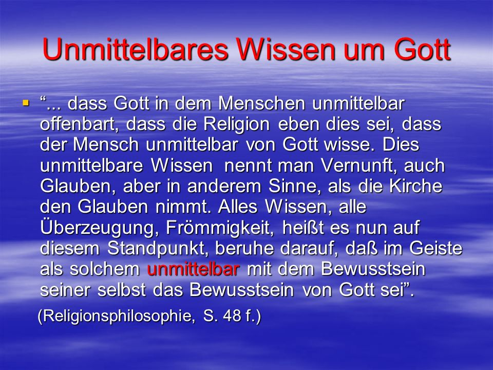 Unmittelbares Wissen um Gott... dass Gott in dem Menschen unmittelbar offenbart, dass die Religion eben dies sei, dass der Mensch unmittelbar von Gott