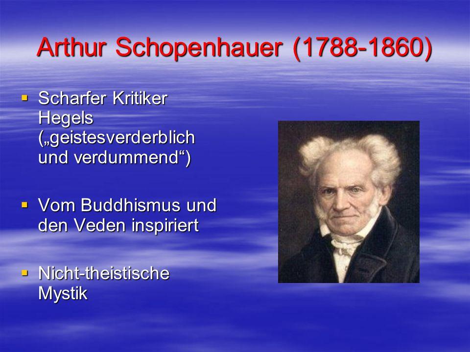 Arthur Schopenhauer (1788-1860) Scharfer Kritiker Hegels (geistesverderblich und verdummend) Scharfer Kritiker Hegels (geistesverderblich und verdumme