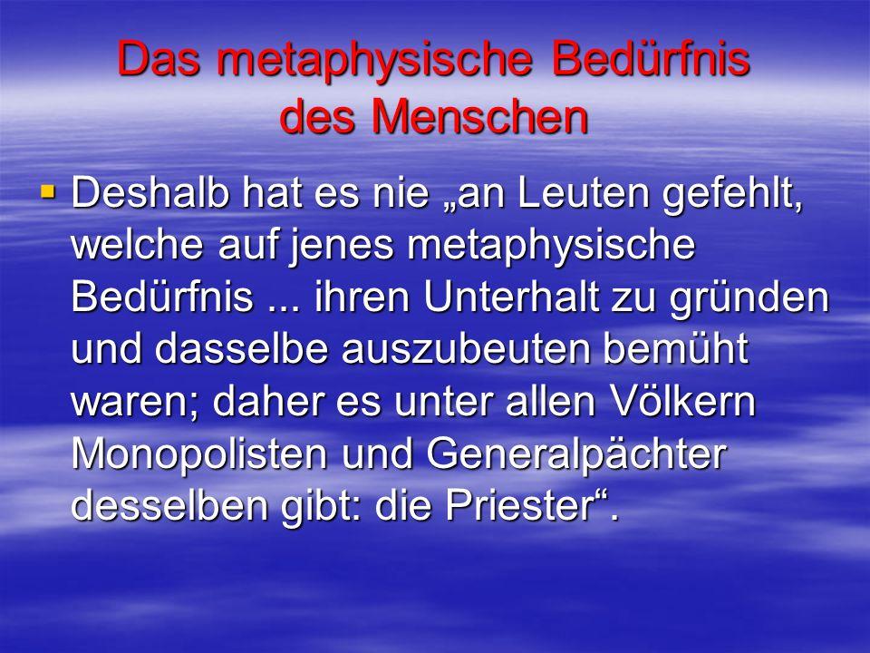 Das metaphysische Bedürfnis des Menschen Deshalb hat es nie an Leuten gefehlt, welche auf jenes metaphysische Bedürfnis... ihren Unterhalt zu gründen