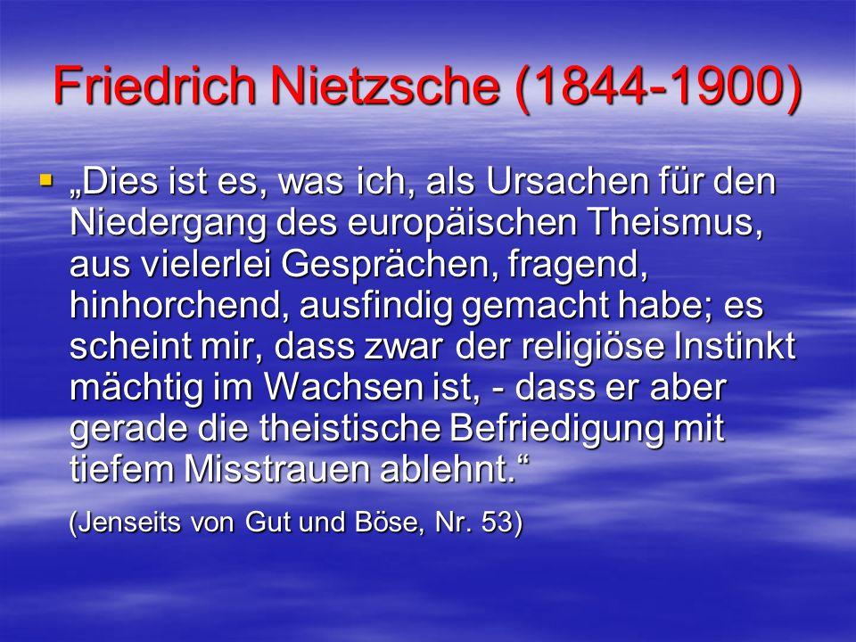 Friedrich Nietzsche (1844-1900) Dies ist es, was ich, als Ursachen für den Niedergang des europäischen Theismus, aus vielerlei Gesprächen, fragend, hi