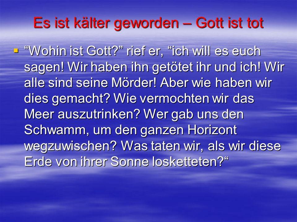 Es ist kälter geworden – Gott ist tot Wohin ist Gott? rief er, ich will es euch sagen! Wir haben ihn getötet ihr und ich! Wir alle sind seine Mörder!