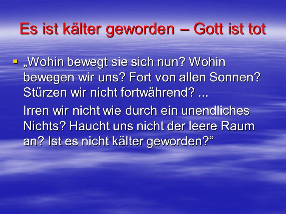 Es ist kälter geworden – Gott ist tot Wohin bewegt sie sich nun? Wohin bewegen wir uns? Fort von allen Sonnen? Stürzen wir nicht fortwährend?... Wohin
