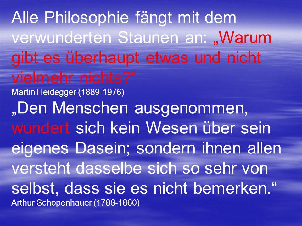 Alle Philosophie fängt mit dem verwunderten Staunen an: Warum gibt es überhaupt etwas und nicht vielmehr nichts? Martin Heidegger (1889-1976) Den Mens