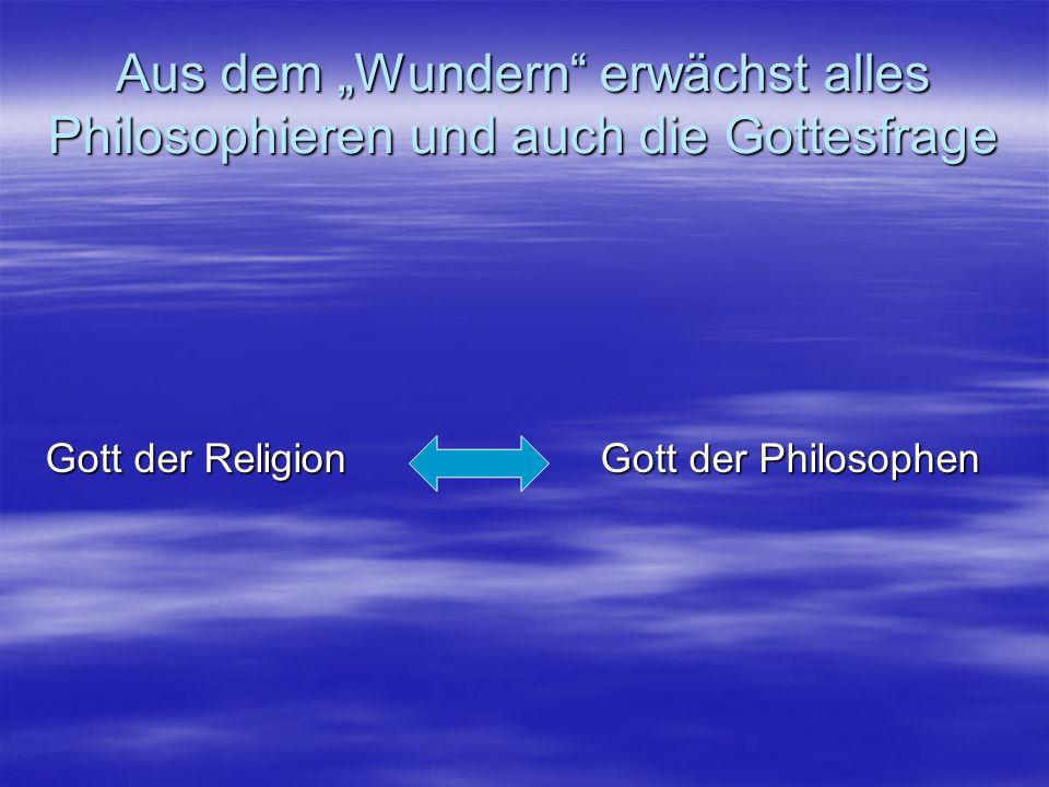 Aus dem Wundern erwächst alles Philosophieren und auch die Gottesfrage Gott der Religion Gott der Philosophen