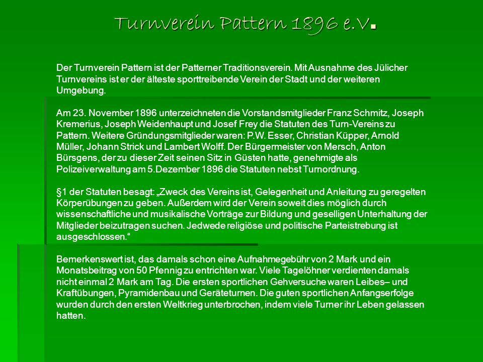 Turnverein Pattern 1896 e.V. Der Turnverein Pattern ist der Patterner Traditionsverein. Mit Ausnahme des Jülicher Turnvereins ist er der älteste sport
