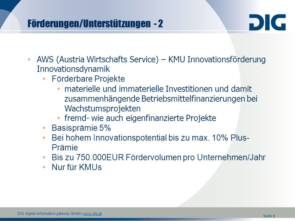 DIG digital-information-gateway Gmbh   www.dig.atwww.dig.at Seite 7 AWS (Austria Wirtschafts Service) – KMU Innovationsförderung Innovationsdynamik - Voraussetzungen Nur für KMUs <250 Personen und max.