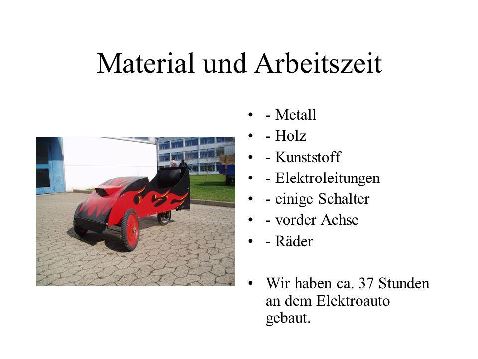 Material und Arbeitszeit - Metall - Holz - Kunststoff - Elektroleitungen - einige Schalter - vorder Achse - Räder Wir haben ca. 37 Stunden an dem Elek