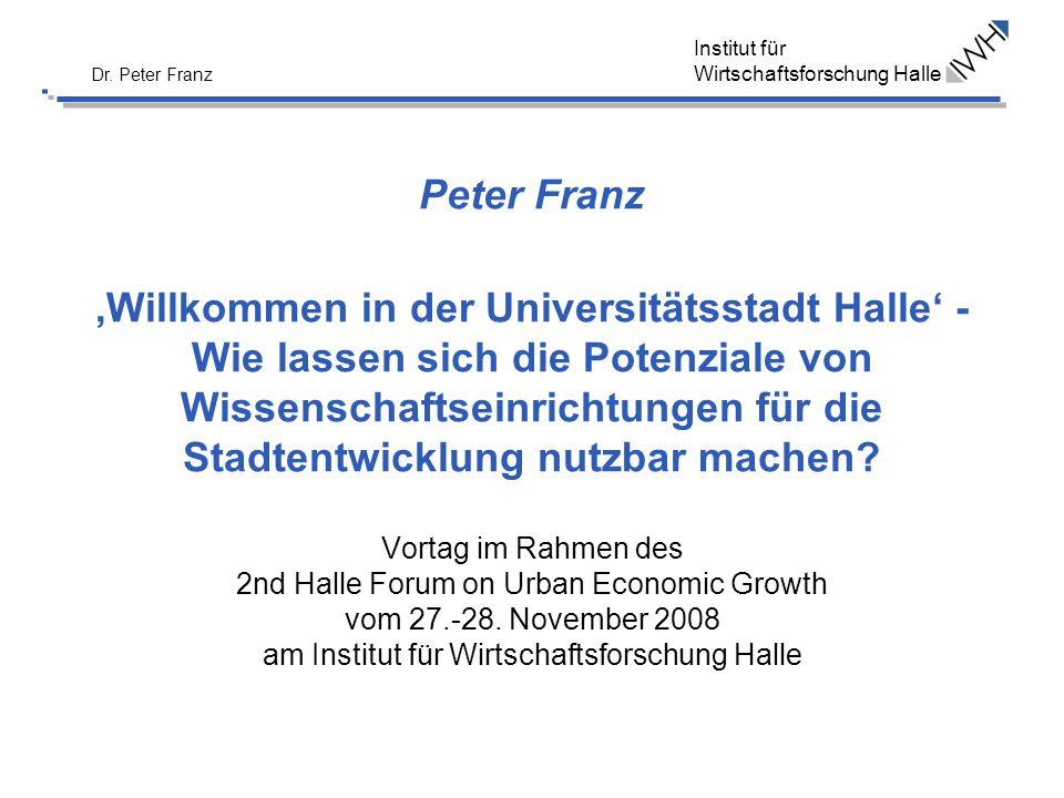 Institut für Wirtschaftsforschung Halle Dr. Peter Franz Peter Franz Willkommen in der Universitätsstadt Halle - Wie lassen sich die Potenziale von Wis