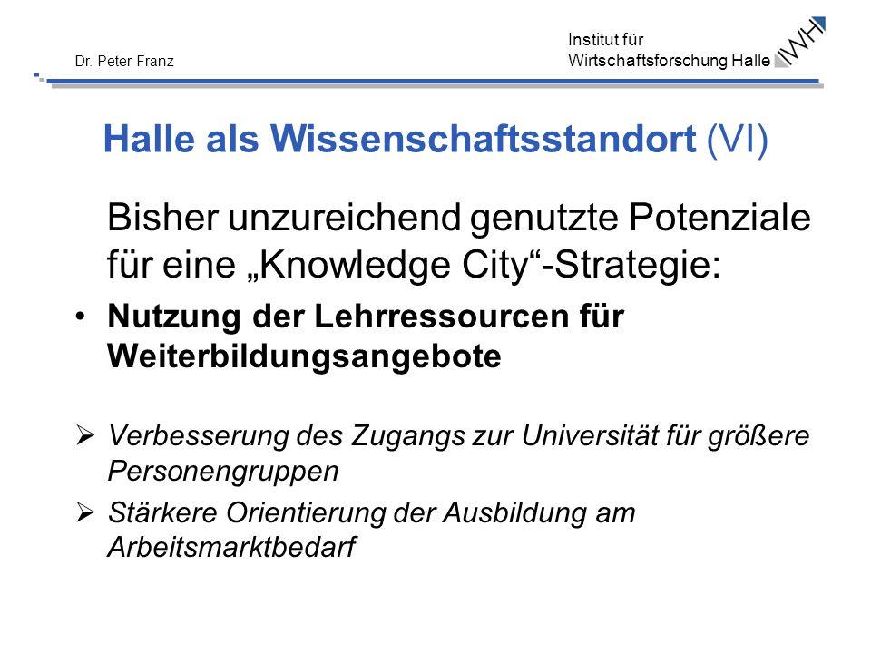 Institut für Wirtschaftsforschung Halle Dr. Peter Franz Halle als Wissenschaftsstandort (VI) Bisher unzureichend genutzte Potenziale für eine Knowledg