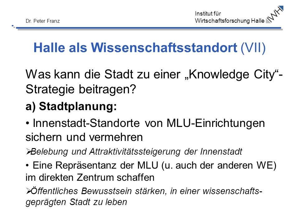 Institut für Wirtschaftsforschung Halle Dr. Peter Franz Halle als Wissenschaftsstandort (VII) Was kann die Stadt zu einer Knowledge City- Strategie be
