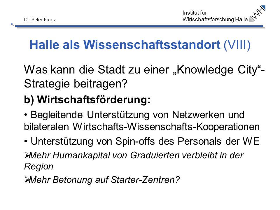Institut für Wirtschaftsforschung Halle Dr. Peter Franz Halle als Wissenschaftsstandort (VIII) Was kann die Stadt zu einer Knowledge City- Strategie b