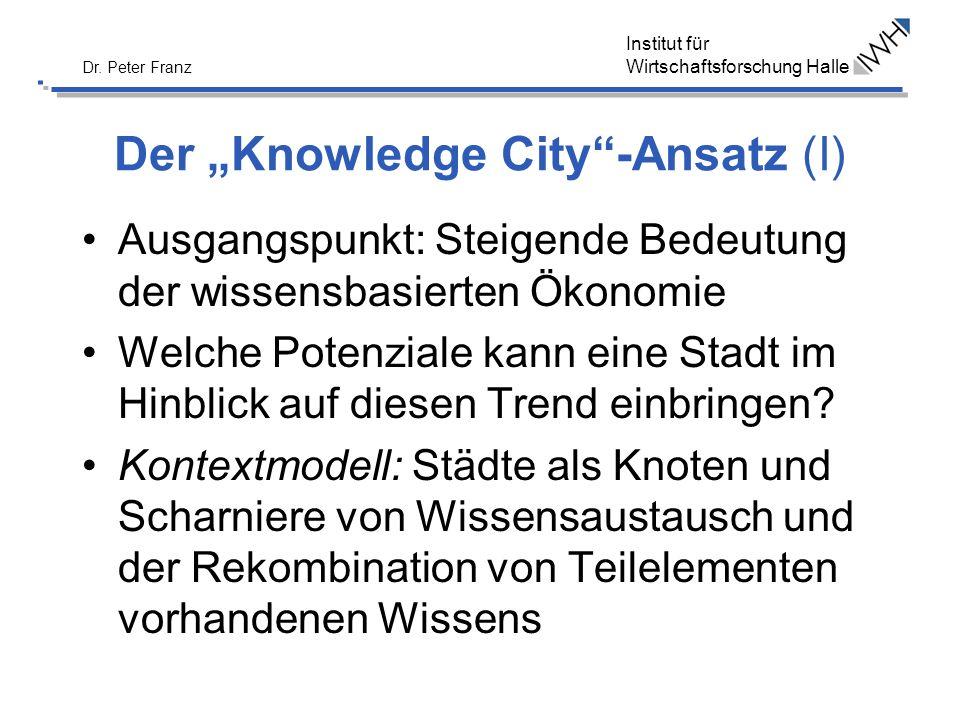 Institut für Wirtschaftsforschung Halle Dr. Peter Franz Der Knowledge City-Ansatz (I) Ausgangspunkt: Steigende Bedeutung der wissensbasierten Ökonomie