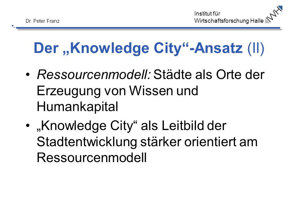 Institut für Wirtschaftsforschung Halle Dr. Peter Franz Der Knowledge City-Ansatz (II) Ressourcenmodell: Städte als Orte der Erzeugung von Wissen und