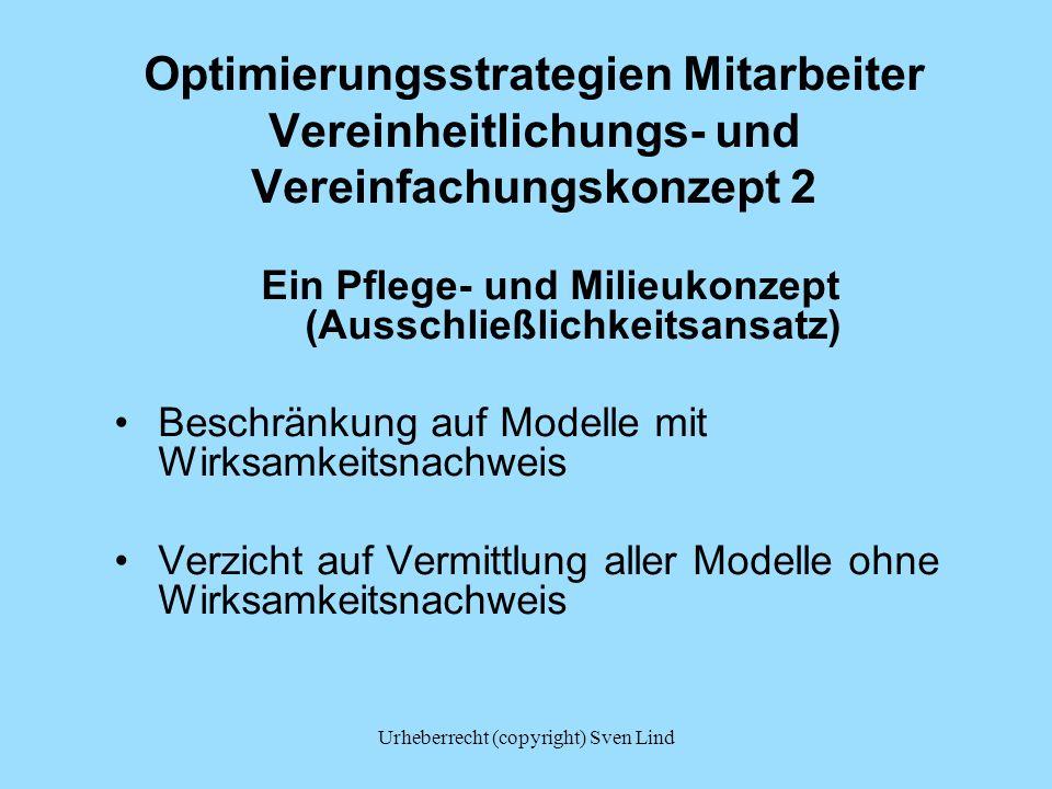 Urheberrecht (copyright) Sven Lind Optimierungsstrategien Mitarbeiter Vereinheitlichungs- und Vereinfachungskonzept 2 Ein Pflege- und Milieukonzept (Ausschließlichkeitsansatz) Beschränkung auf Modelle mit Wirksamkeitsnachweis Verzicht auf Vermittlung aller Modelle ohne Wirksamkeitsnachweis