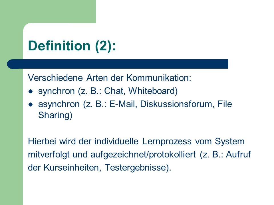 Definition (2): Verschiedene Arten der Kommunikation: synchron (z. B.: Chat, Whiteboard) asynchron (z. B.: E-Mail, Diskussionsforum, File Sharing) Hie
