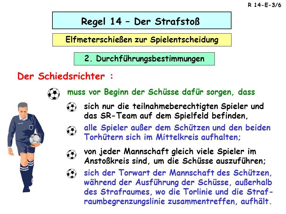Regel 14 – Der Strafstoß Elfmeterschießen zur Spielentscheidung Der Schiedsrichter : muss vor Beginn der Schüsse dafür sorgen, dass sich nur die teiln