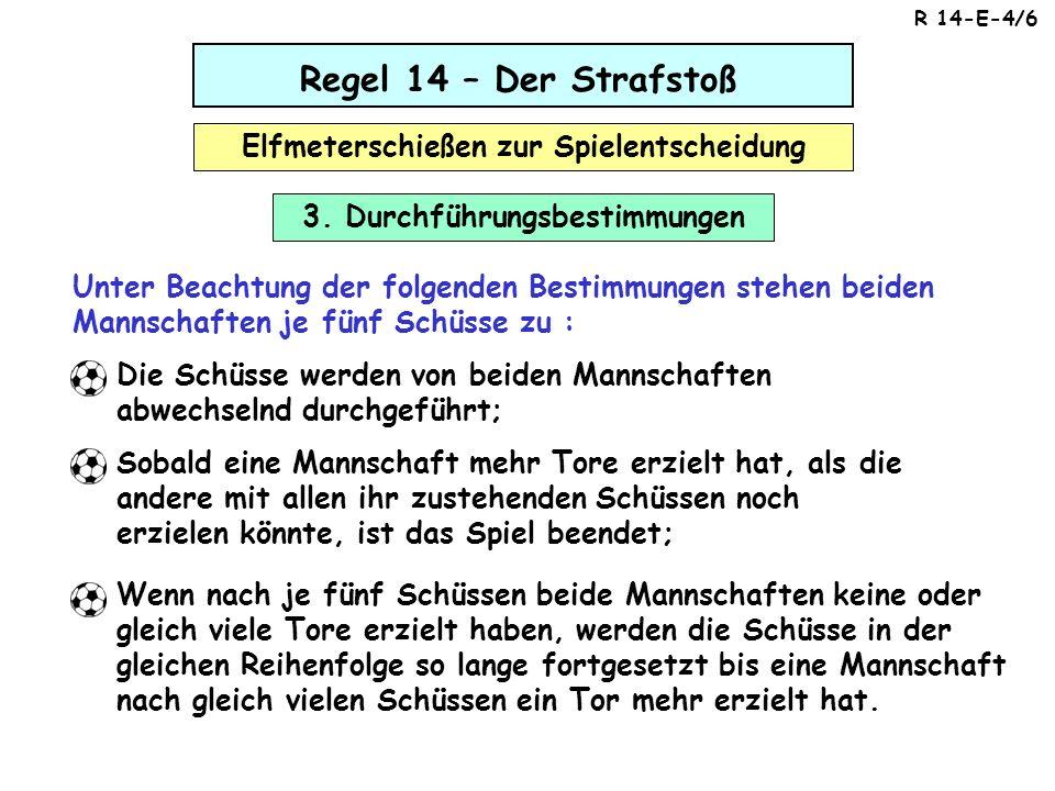 Regel 14 – Der Strafstoß Elfmeterschießen zur Spielentscheidung Unter Beachtung der folgenden Bestimmungen stehen beiden Mannschaften je fünf Schüsse