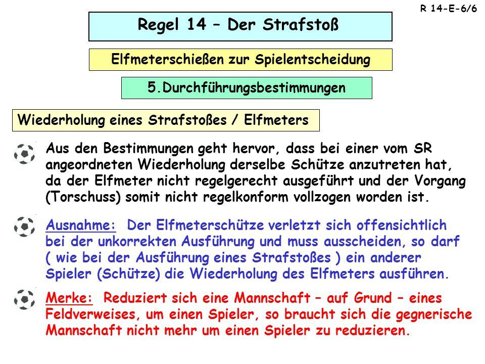 Regel 14 – Der Strafstoß Elfmeterschießen zur Spielentscheidung Wiederholung eines Strafstoßes / Elfmeters Aus den Bestimmungen geht hervor, dass bei