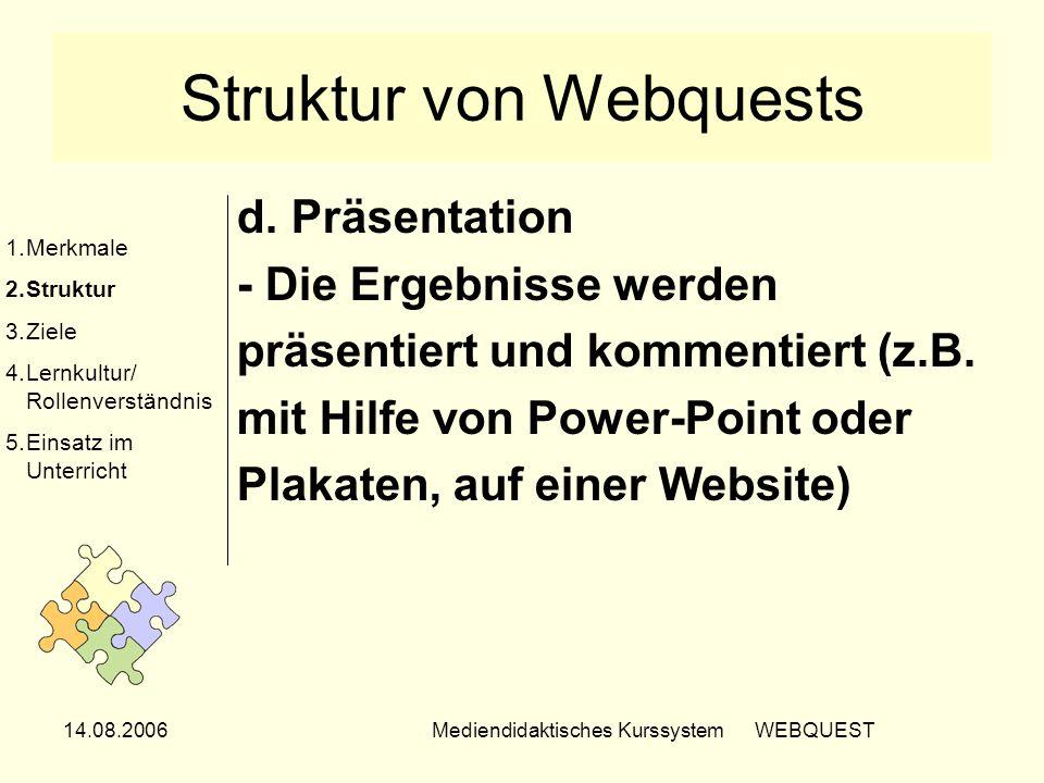 14.08.2006Mediendidaktisches Kurssystem WEBQUEST Struktur von Webquests d. Präsentation - Die Ergebnisse werden präsentiert und kommentiert (z.B. mit