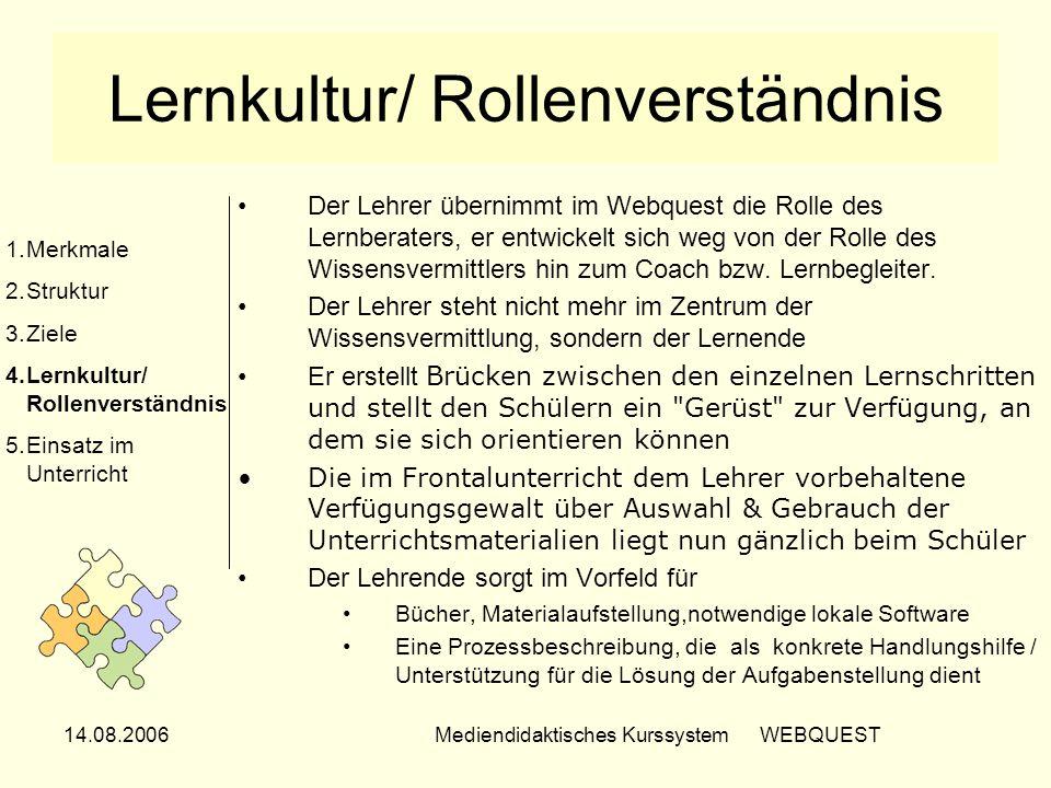 14.08.2006Mediendidaktisches Kurssystem WEBQUEST Lernkultur/ Rollenverständnis Der Lehrer übernimmt im Webquest die Rolle des Lernberaters, er entwick