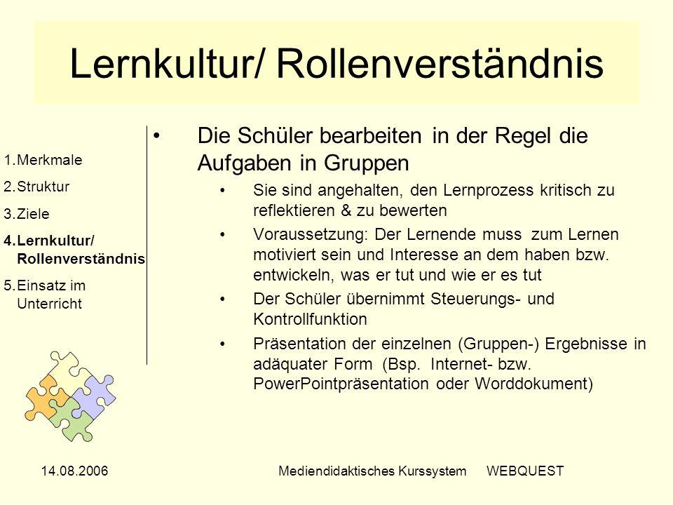 14.08.2006Mediendidaktisches Kurssystem WEBQUEST Lernkultur/ Rollenverständnis Die Schüler bearbeiten in der Regel die Aufgaben in Gruppen Sie sind an