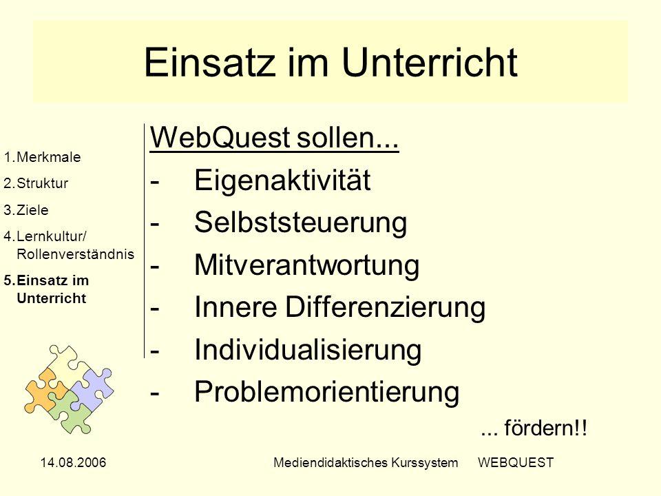 14.08.2006Mediendidaktisches Kurssystem WEBQUEST Einsatz im Unterricht WebQuest sollen... -Eigenaktivität -Selbststeuerung -Mitverantwortung -Innere D