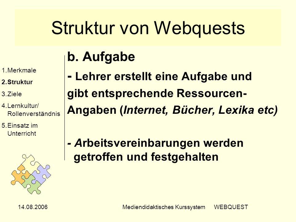 14.08.2006Mediendidaktisches Kurssystem WEBQUEST Struktur von Webquests b. Aufgabe - Lehrer erstellt eine Aufgabe und gibt entsprechende Ressourcen- A