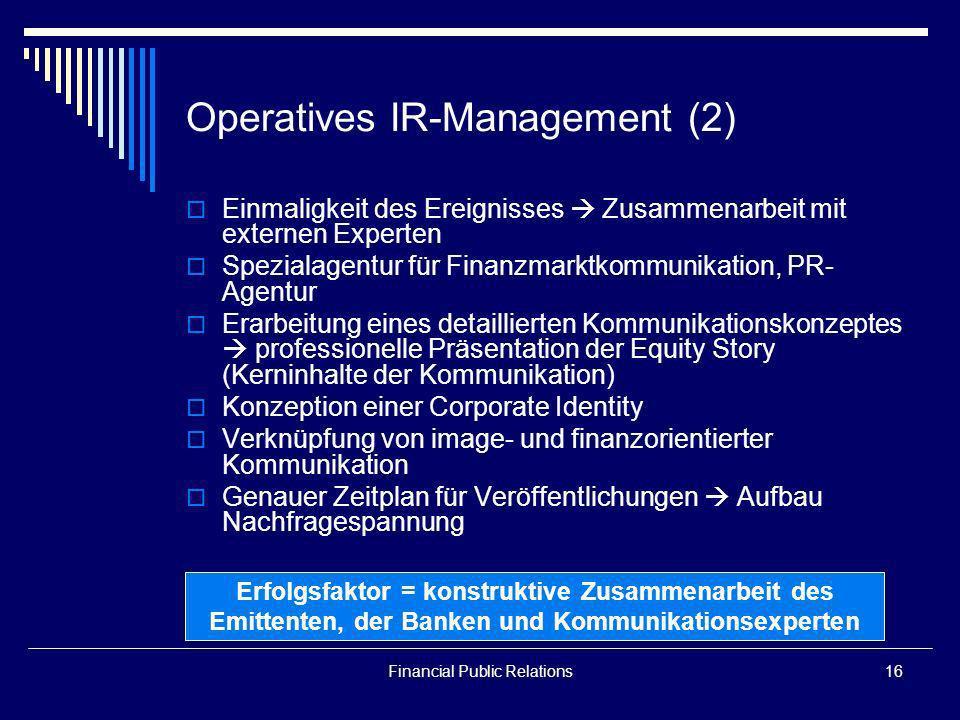 Financial Public Relations16 Operatives IR-Management (2) Einmaligkeit des Ereignisses Zusammenarbeit mit externen Experten Spezialagentur für Finanzm