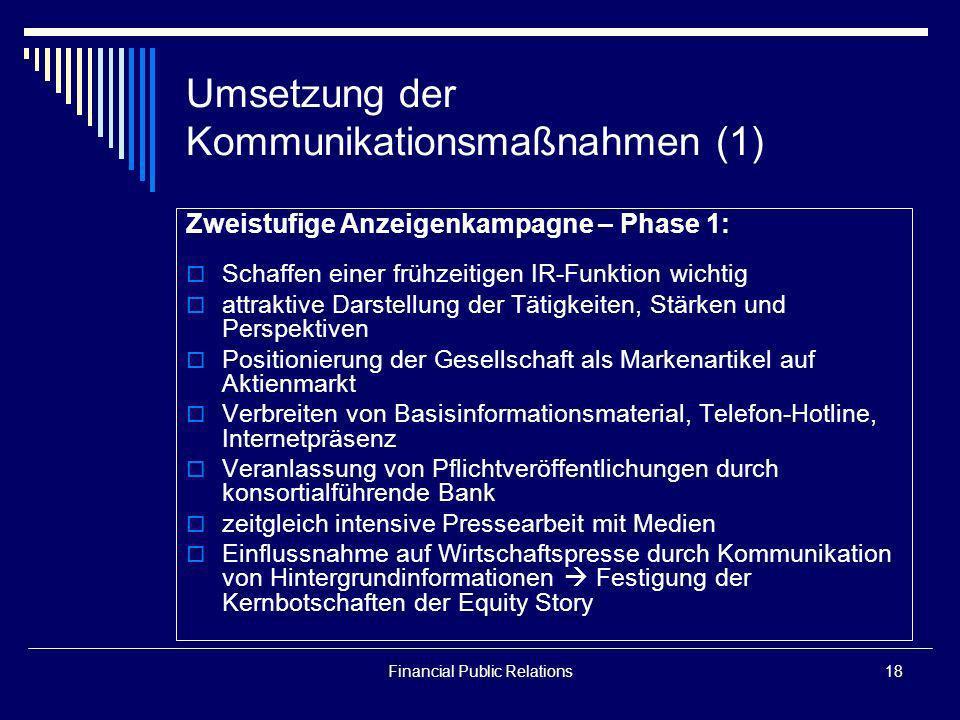 Financial Public Relations18 Umsetzung der Kommunikationsmaßnahmen (1) Zweistufige Anzeigenkampagne – Phase 1: Schaffen einer frühzeitigen IR-Funktion