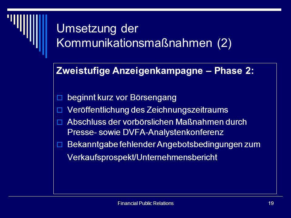 Financial Public Relations19 Umsetzung der Kommunikationsmaßnahmen (2) Zweistufige Anzeigenkampagne – Phase 2: beginnt kurz vor Börsengang Veröffentli