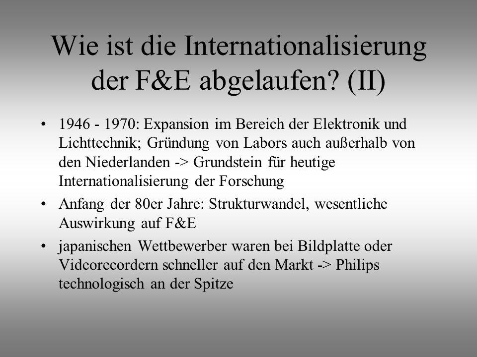 1946 - 1970: Expansion im Bereich der Elektronik und Lichttechnik; Gründung von Labors auch außerhalb von den Niederlanden -> Grundstein für heutige Internationalisierung der Forschung Anfang der 80er Jahre: Strukturwandel, wesentliche Auswirkung auf F&E japanischen Wettbewerber waren bei Bildplatte oder Videorecordern schneller auf den Markt -> Philips technologisch an der Spitze Wie ist die Internationalisierung der F&E abgelaufen.