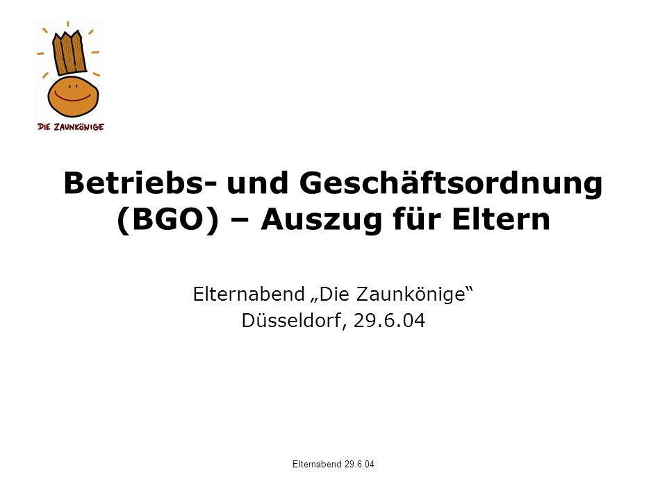 Elternabend 29.6.04 Betriebs- und Geschäftsordnung (BGO) – Auszug für Eltern Elternabend Die Zaunkönige Düsseldorf, 29.6.04
