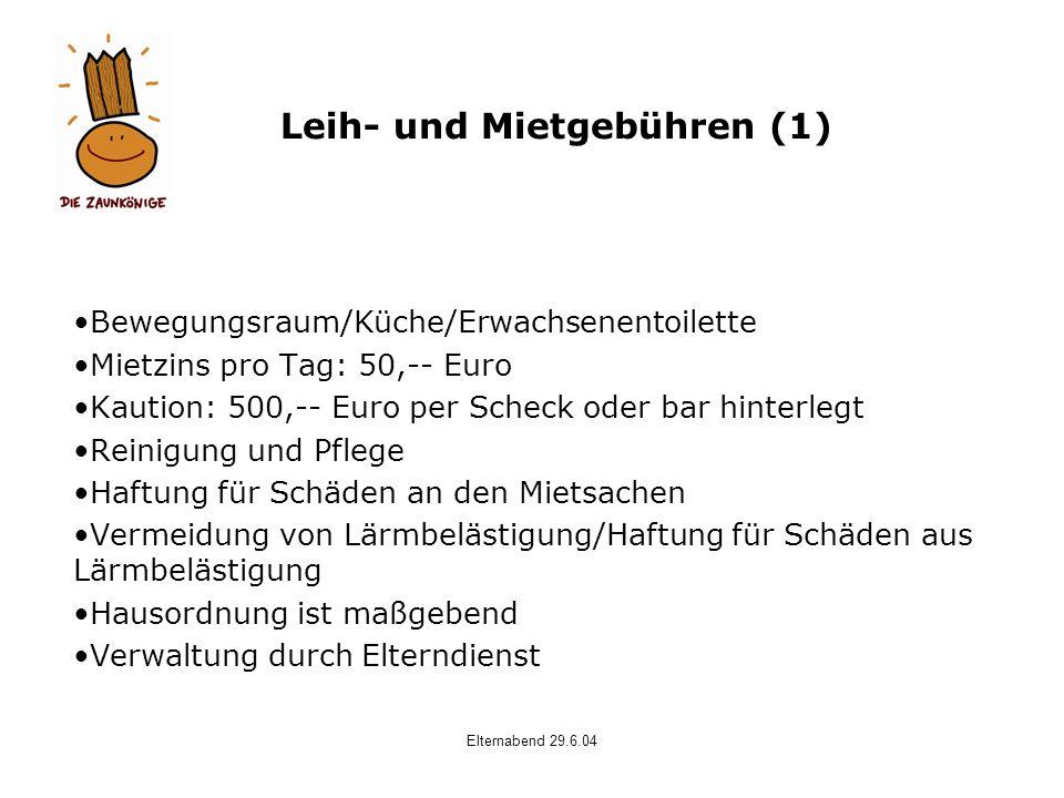 Elternabend 29.6.04 Leih- und Mietgebühren (1) Bewegungsraum/Küche/Erwachsenentoilette Mietzins pro Tag: 50,-- Euro Kaution: 500,-- Euro per Scheck od