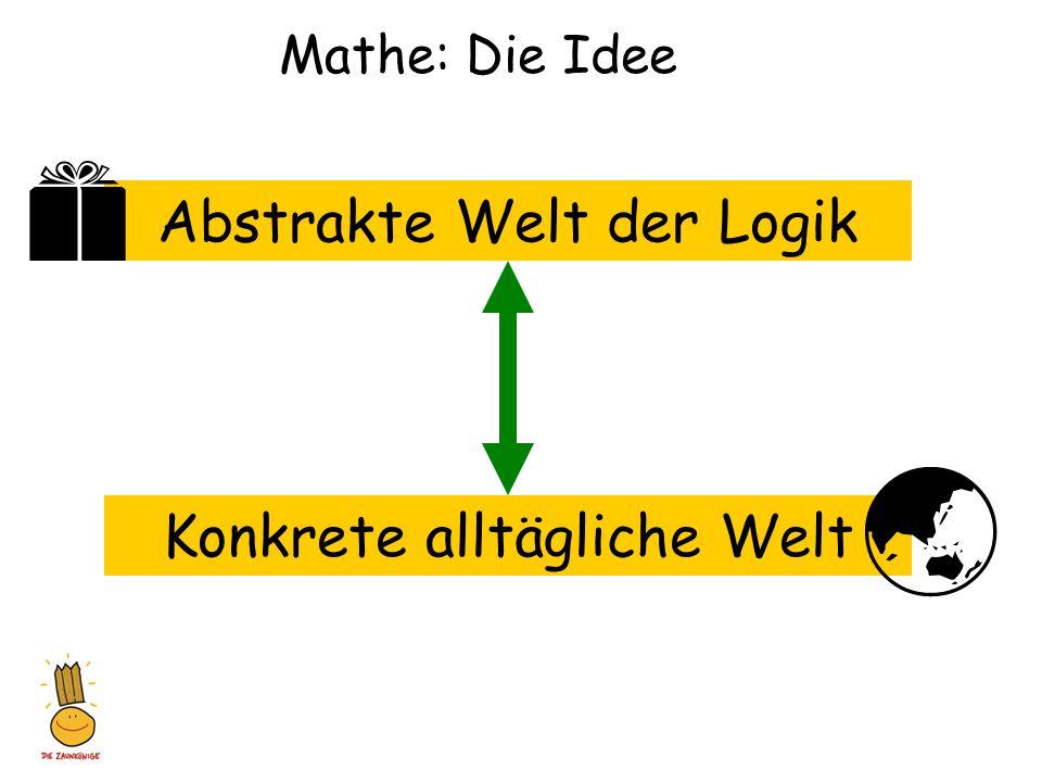 Mathe: Die Idee Abstrakte Welt der Logik Konkrete alltägliche Welt