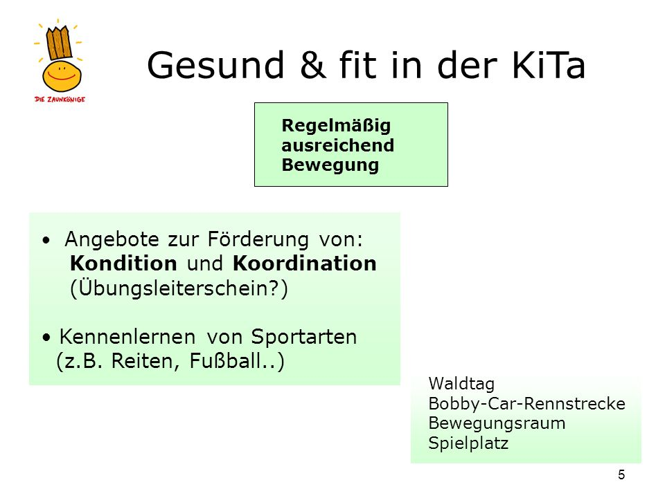 Gesund & fit in der KiTa 5 Regelmäßig ausreichend Bewegung Waldtag Bobby-Car-Rennstrecke Bewegungsraum Spielplatz Angebote zur Förderung von: Konditio