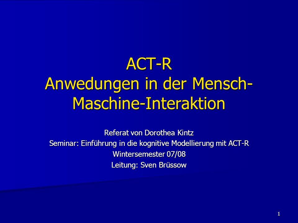 1 ACT-R Anwedungen in der Mensch- Maschine-Interaktion Referat von Dorothea Kintz Seminar: Einführung in die kognitive Modellierung mit ACT-R Winterse