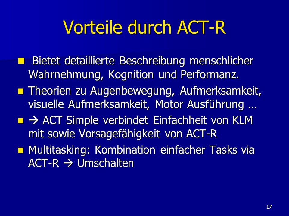 17 Vorteile durch ACT-R Bietet detaillierte Beschreibung menschlicher Wahrnehmung, Kognition und Performanz. Bietet detaillierte Beschreibung menschli