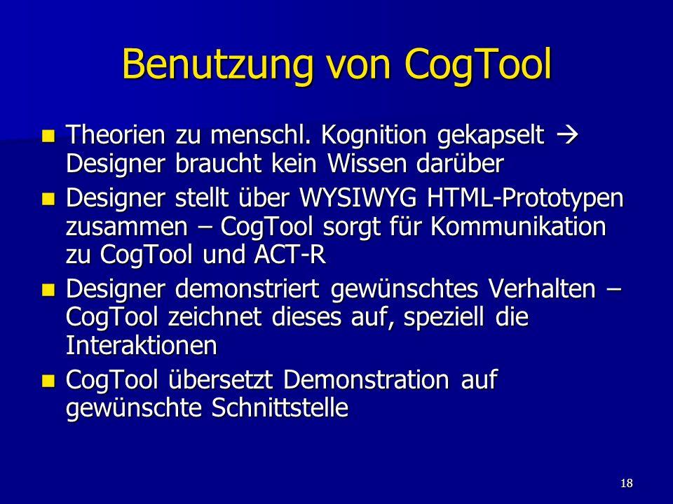18 Benutzung von CogTool Theorien zu menschl. Kognition gekapselt Designer braucht kein Wissen darüber Theorien zu menschl. Kognition gekapselt Design